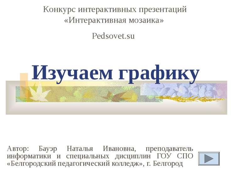 Изучаем графику Автор: Бауэр Наталья Ивановна, преподаватель информатики и сп...