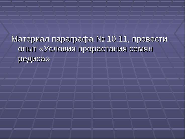 Материал параграфа № 10.11, провести опыт «Условия прорастания семян редиса»