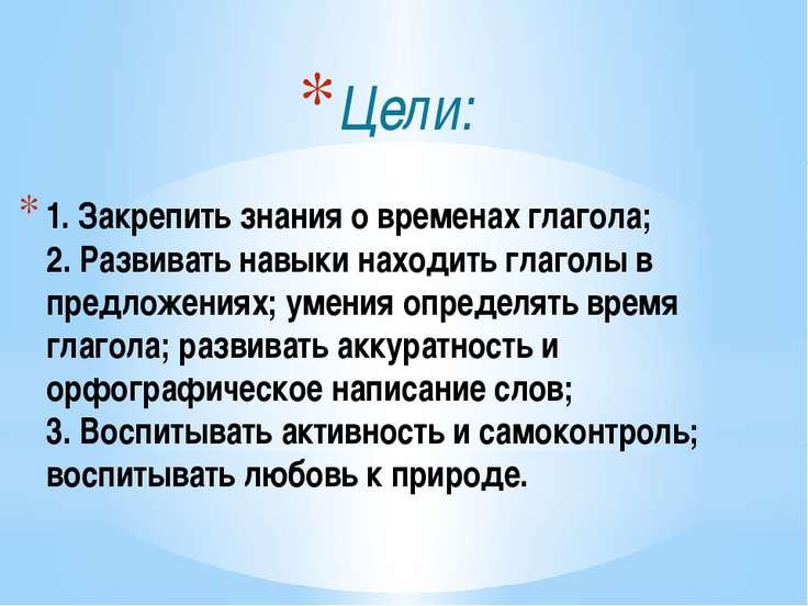 1. Закрепить знания о временах глагола; 2. Развивать навыки находить глаголы ...