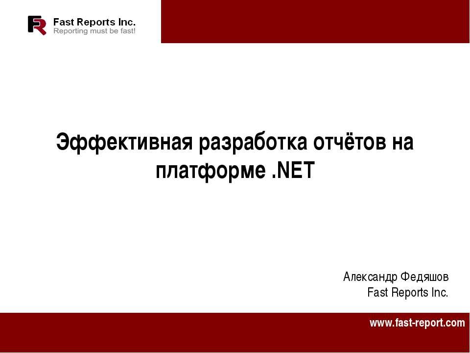Эффективная разработка отчётов на платформе .NET Александр Федяшов Fast Repor...