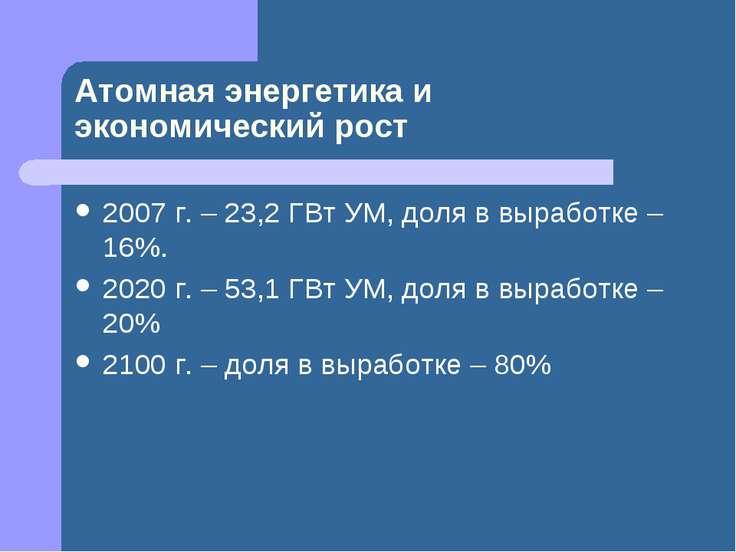 Атомная энергетика и экономический рост 2007 г. – 23,2 ГВт УМ, доля в выработ...