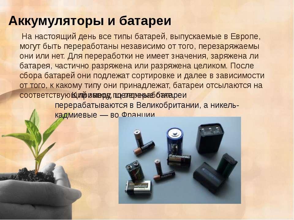 Аккумуляторы и батареи К примеру, щелочные батареи перерабатываются в Великоб...
