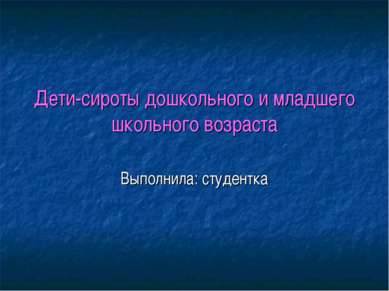 Дети-сироты дошкольного и младшего школьного возраста Выполнила: студентка