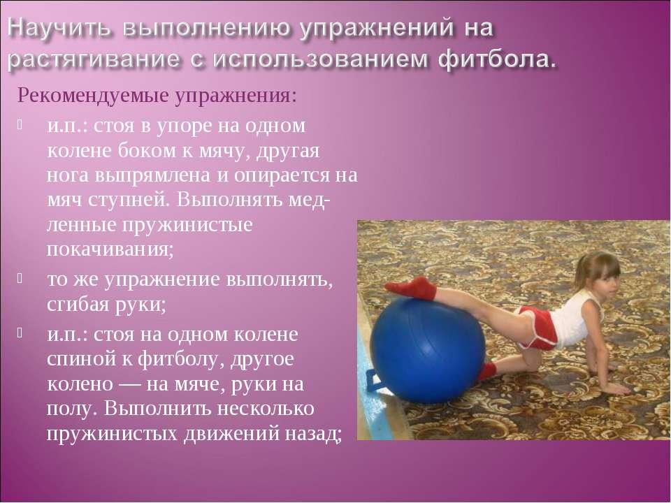 Рекомендуемые упражнения: и.п.: стоя в упоре на одном колене боком к мячу, др...