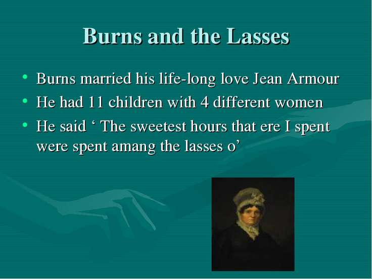 Burns and the Lasses Burns married his life-long love Jean Armour He had 11 c...