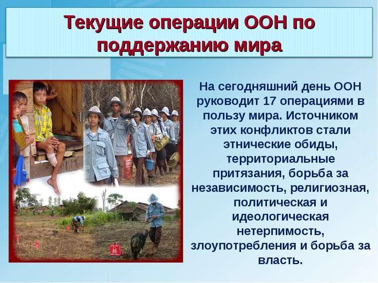 На сегодняшний день ООН руководит 17 операциями в пользу мира. Источником эти...
