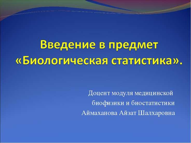 Доцент модуля медицинской биофизики и биостатистики Аймаханова Айзат Шалхаровна