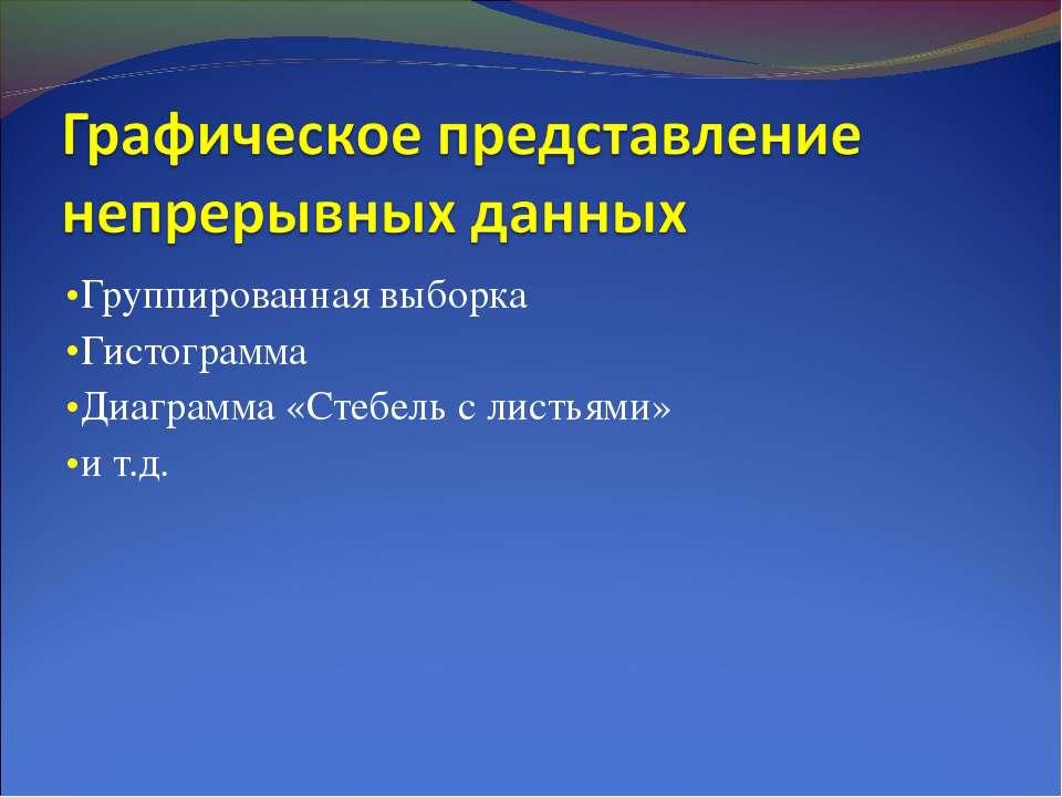 Группированная выборка Гистограмма Диаграмма «Стебель с листьями» и т.д.