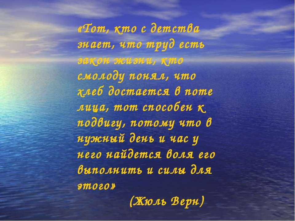 «Тот, кто с детства знает, что труд есть закон жизни, кто смолоду понял, что ...