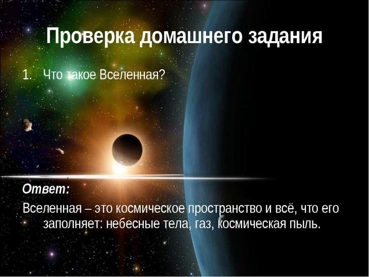 Проверка домашнего задания Что такое Вселенная? Ответ: Вселенная – это космич...