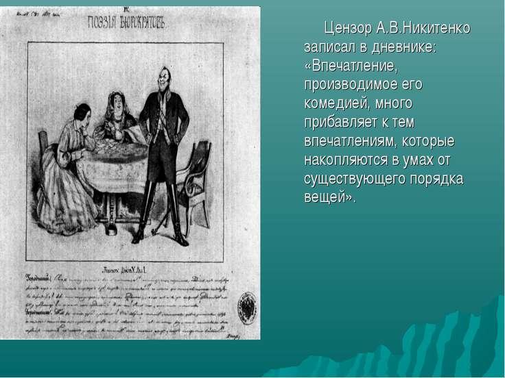 Цензор А.В.Никитенко записал в дневнике: «Впечатление, производимое его комед...