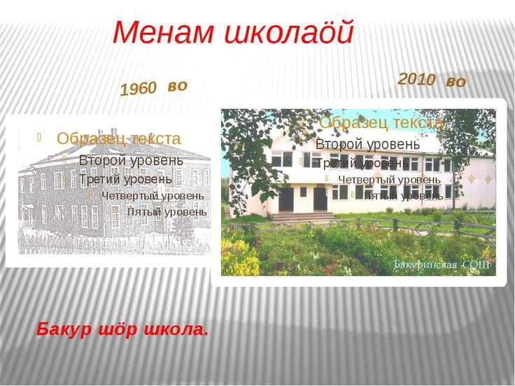 Бакур шöр школа. 1960 во 2010 во Менам школаöй