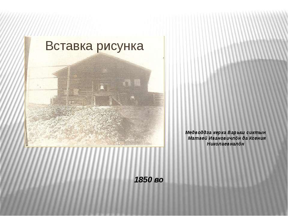 Медводдза керка Варыш сиктын Матвей Ивановичлöн да Ксения Николаевналöн 1850 во