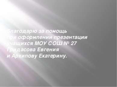 Благодарю за помощь при оформлении презентации учащихся МОУ СОШ № 27 Гридасов...