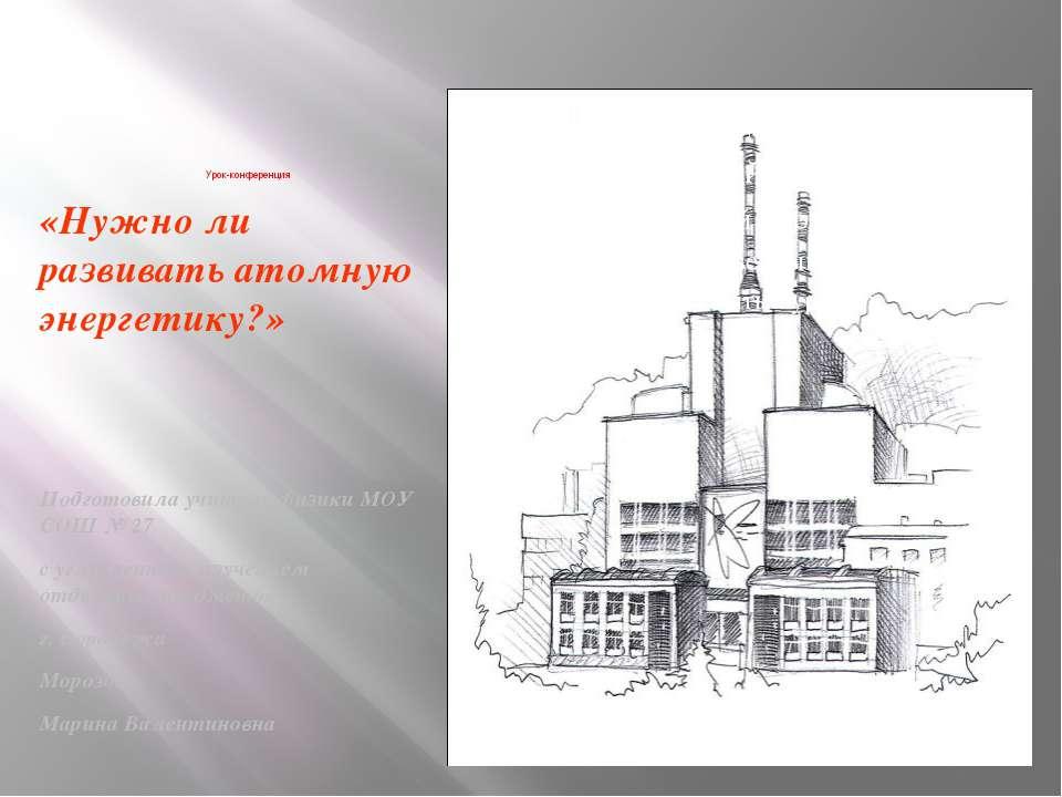 Урок-конференция «Нужно ли развивать атомную энергетику?» Подготовила учитель...