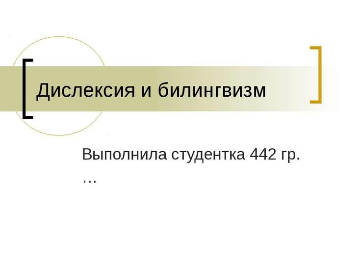 Дислексия и билингвизм Выполнила студентка 442 гр. …