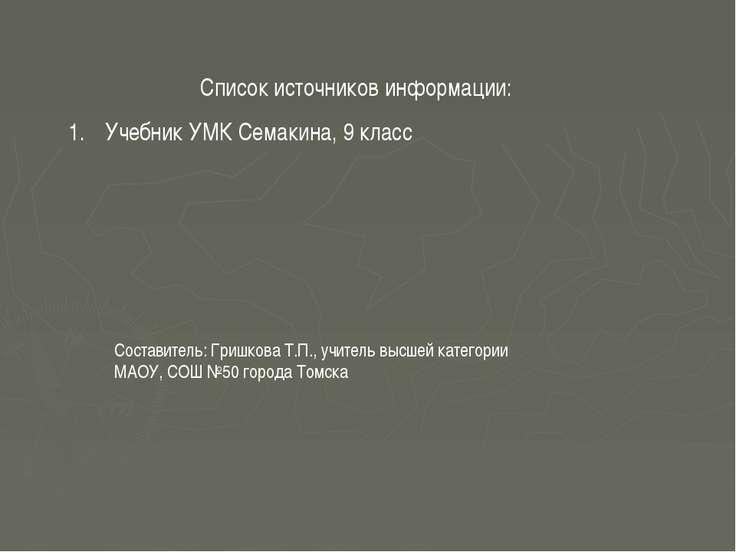 Список источников информации: Учебник УМК Семакина, 9 класс Составитель: Гриш...