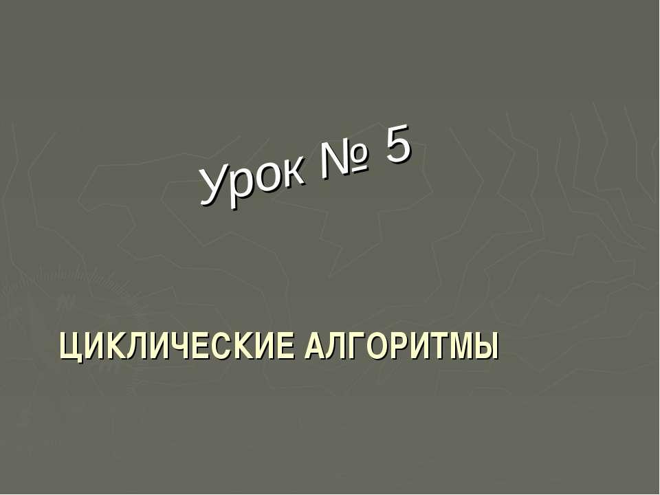 ЦИКЛИЧЕСКИЕ АЛГОРИТМЫ Урок № 5
