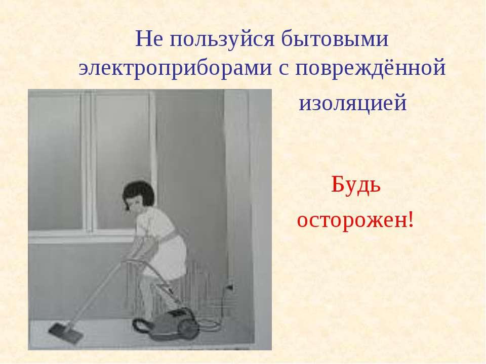 Будь осторожен! Не пользуйся бытовыми электроприборами с повреждённой изоляцией