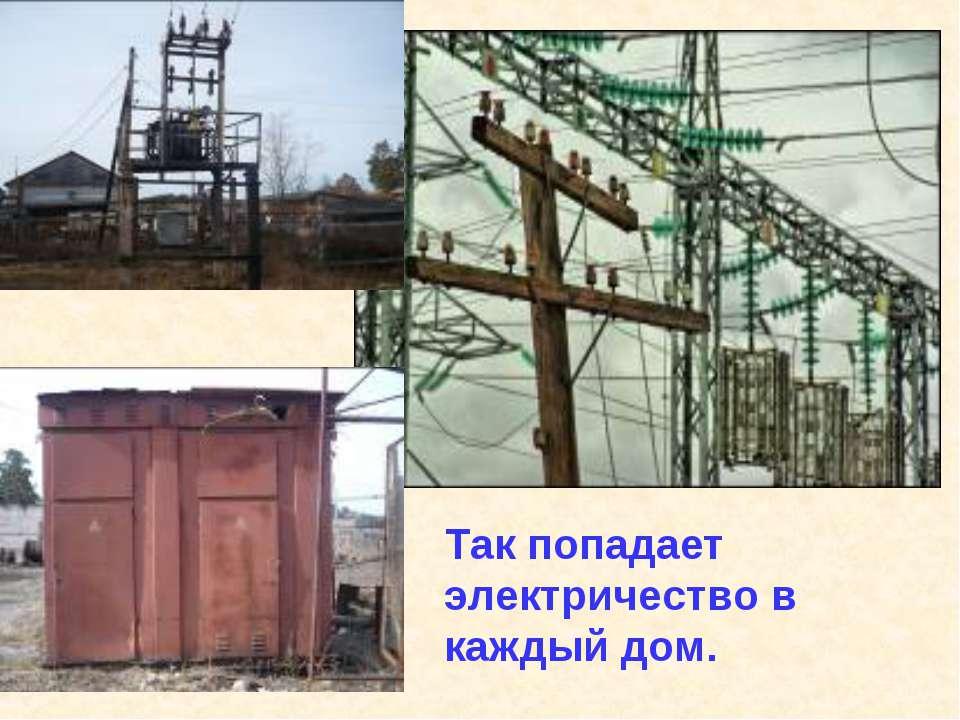 Так попадает электричество в каждый дом.