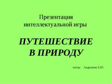 Презентация интеллектуальной игры ПУТЕШЕСТВИЕ В ПРИРОДУ Автор: Андронова Л.Ю.