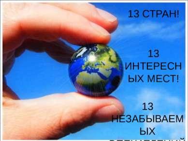 13 СТРАН! 13 ИНТЕРЕСНЫХ МЕСТ! 13 НЕЗАБЫВАЕМЫХ ВПЕЧАТЛЕНИЙ