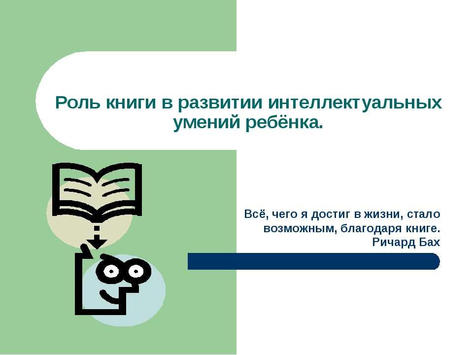 Роль книги в развитии интеллектуальных умений ребёнка. Всё, чего я достиг в ж...