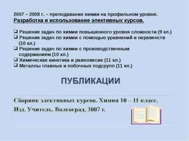 2007 – 2008 г. – преподавание химии на профильном уровне. Разработка и исполь...