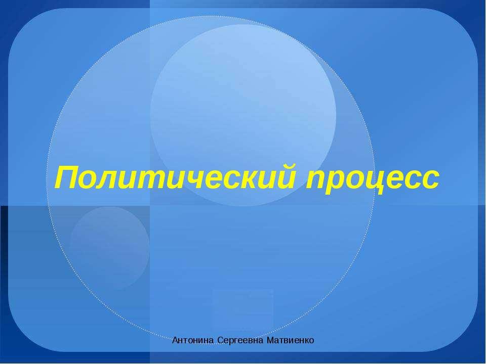 Политический процесс Антонина Сергеевна Матвиенко Антонина Сергеевна Матвиенко