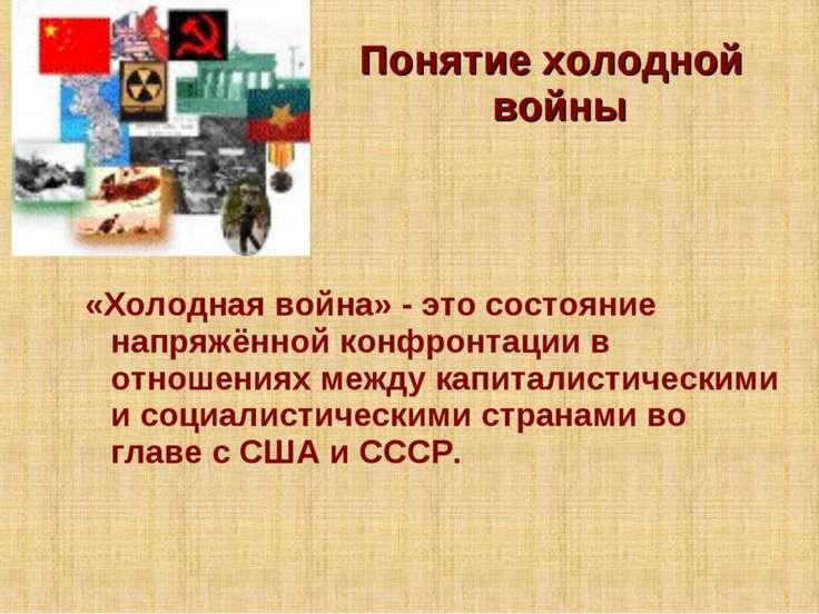 Понятие холодной войны «Холодная война» - это состояние напряжённой конфронта...