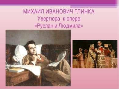 МИХАИЛ ИВАНОВИЧ ГЛИНКА Увертюра к опере «Руслан и Людмила»