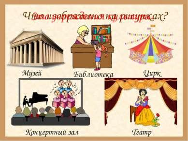 Что изображено на рисунках? Музей Библиотека Цирк Концертный зал Театр Это уч...