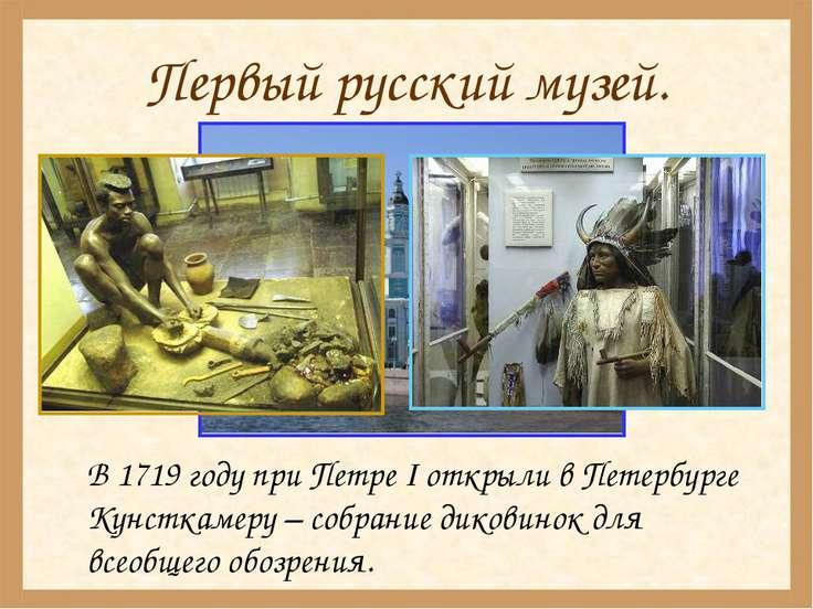 Первый русский музей. В 1719 году при Петре I открыли в Петербурге Кунсткамер...