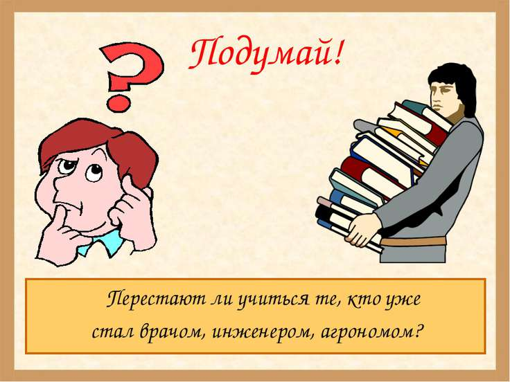Подумай! Перестают ли учиться те, кто уже стал врачом, инженером, агрономом?