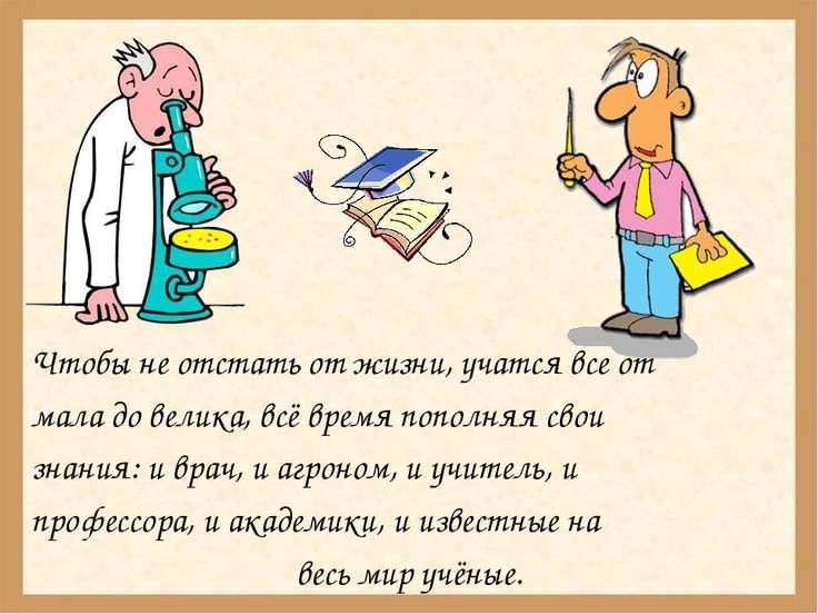 Чтобы не отстать от жизни, учатся все от мала до велика, всё время пополняя с...