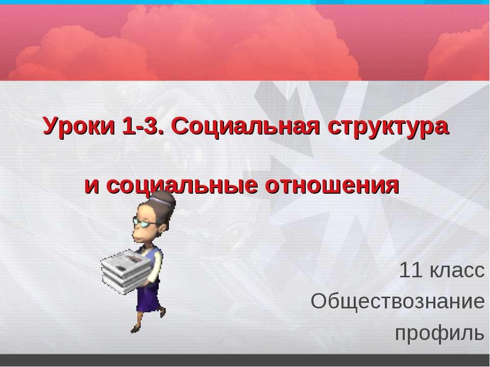Уроки 1-3. Социальная структура и социальные отношения 11 класс Обществознани...