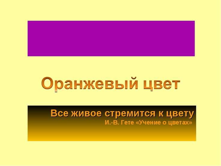 Все живое стремится к цвету И.-В. Гете «Учение о цветах»