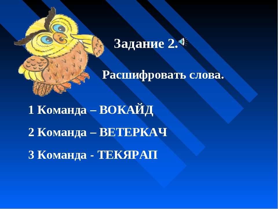 Задание 2. Расшифровать слова. 1 Команда – ВОКАЙД 2 Команда – ВЕТЕРКАЧ 3 Кома...