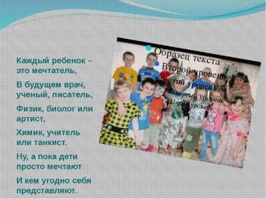 Каждый ребенок – это мечтатель, В будущем врач, ученый, писатель, Физик, биол...