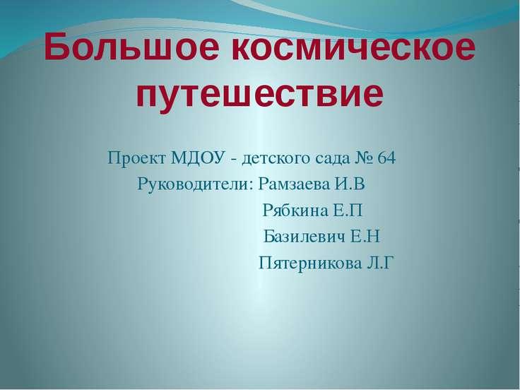 Большое космическое путешествие Проект МДОУ - детского сада № 64 Руководители...