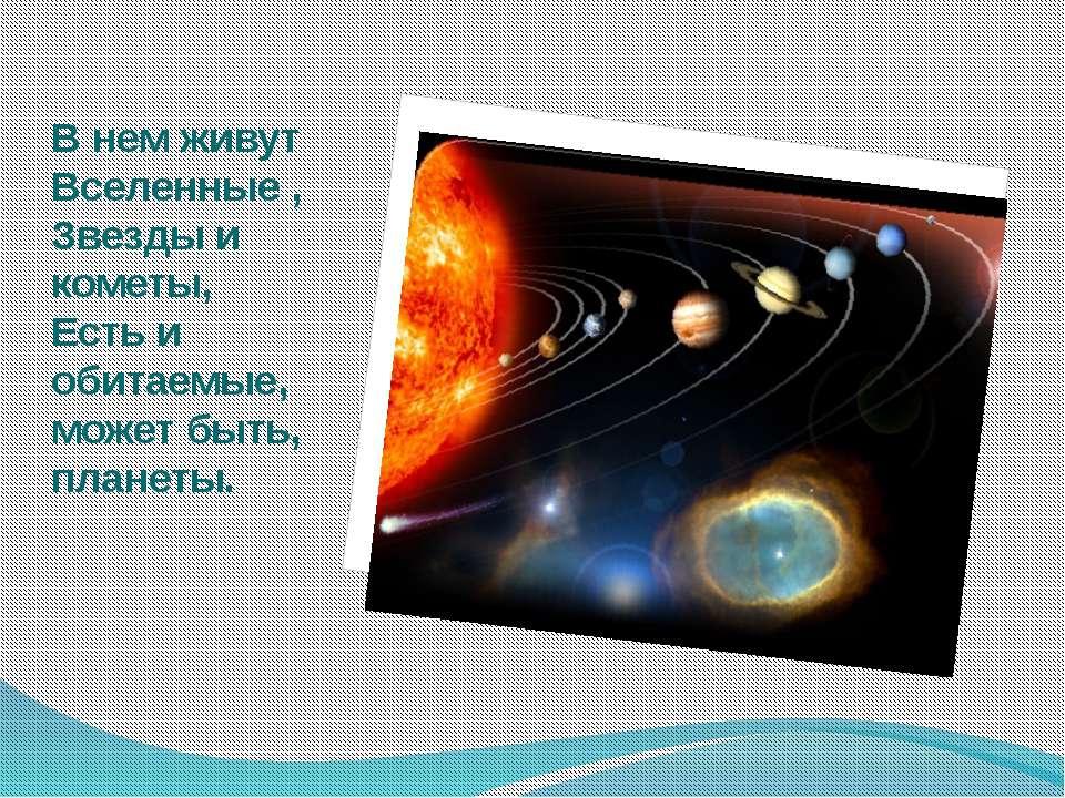 В нем живут Вселенные , Звезды и кометы, Есть и обитаемые, может быть, планеты.