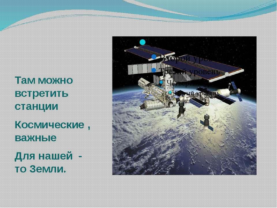 Там можно встретить станции Космические , важные Для нашей - то Земли.