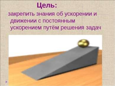 Цель: закрепить знания об ускорении и движении с постоянным ускорением путём ...