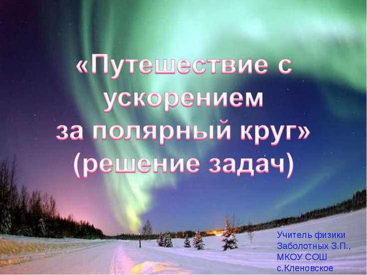 «Путешествие с ускорением за полярный круг. Решение задач» Учитель физики Заб...