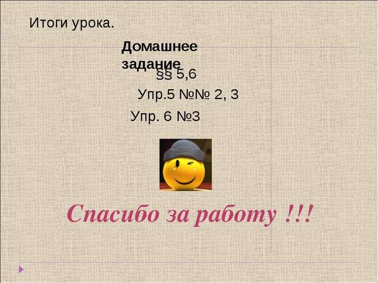 Домашнее задание §§ 5,6 Упр.5 №№ 2, 3 Спасибо за работу !!! Упр. 6 №3 Итоги у...