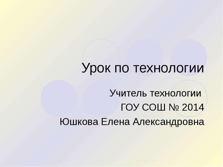 Урок по технологии Учитель технологии ГОУ СОШ № 2014 Юшкова Елена Александровна