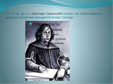 В IV-III вв. до н.э. Аристарх Самосский считал, что Земля вместе с другими пл...