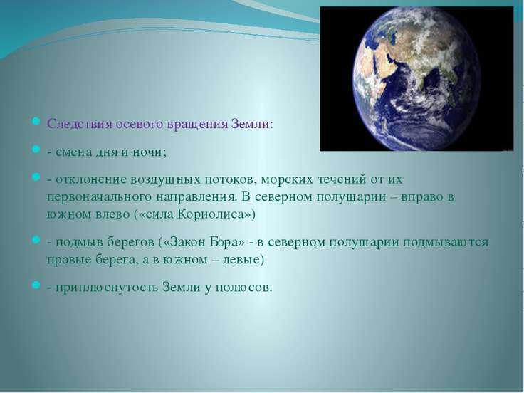 Следствия осевого вращения Земли: - смена дня и ночи; - отклонение воздушных ...