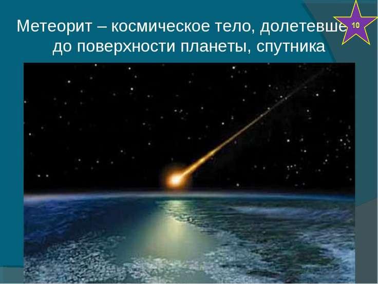 Метеорит – космическое тело, долетевшее до поверхности планеты, спутника