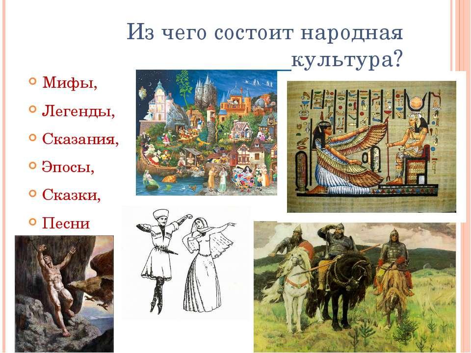 Из чего состоит народная культура? Мифы, Легенды, Сказания, Эпосы, Сказки, Пе...